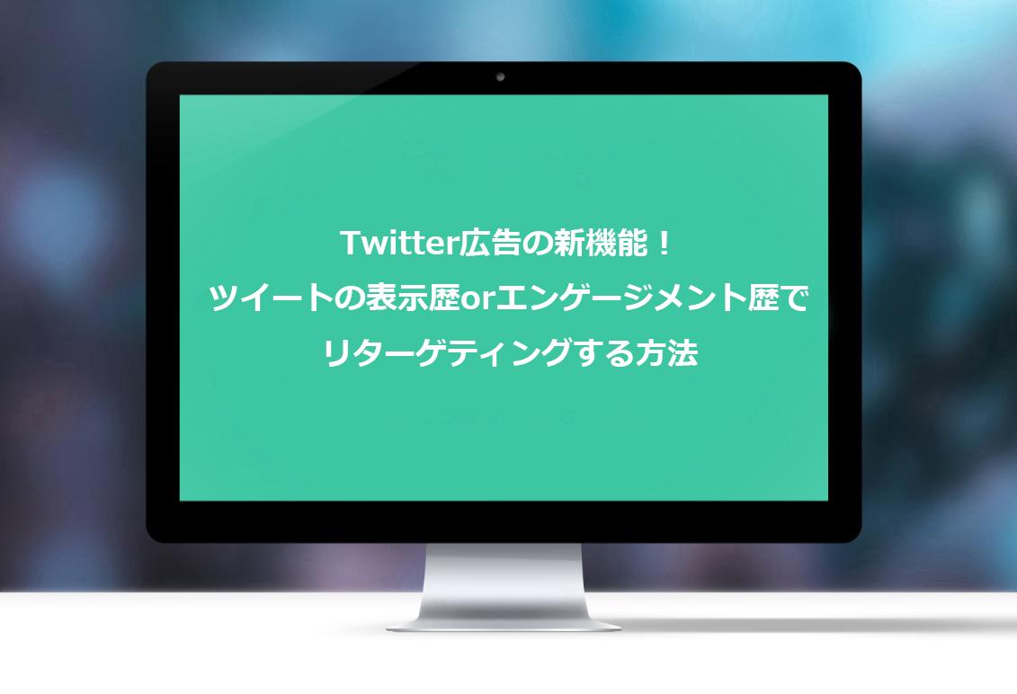 Twitter広告の新機能!ツイートの表示歴orエンゲージメント歴でリターゲティングする方法