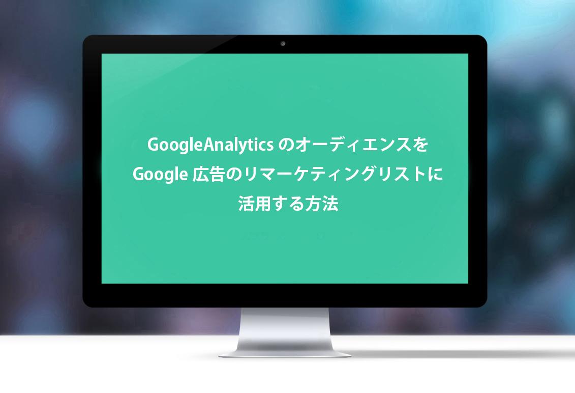 GoogleAnalyticsのオーディエンスをGoogle広告のリマーケティングリストに活用する方法