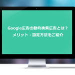 Google広告の動的検索広告とは?メリット・設定方法をご紹介