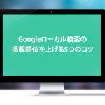 Googleローカル検索の掲載順位を上げる5つのコツ